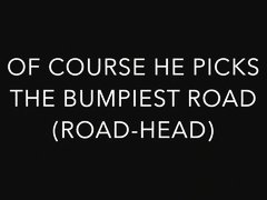 OF COURSE HE PICKS THE BUMPIEST ROAD! (ROAD-HEAD)